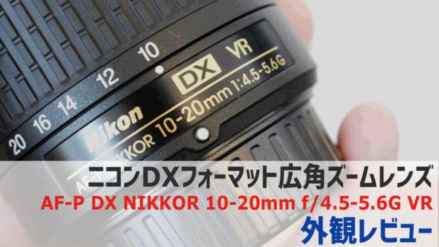 AF-P DX NIKKOR 10-20mm f/4.5-5.6G VR外観レビュー